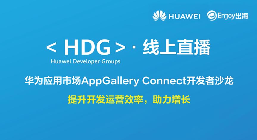 <HDG>·线上直播:华为应用市场AppGallery Connect开发者沙龙 - 移动互联网出海,出海服务,海外的行业服务平台 - Enjoy出海