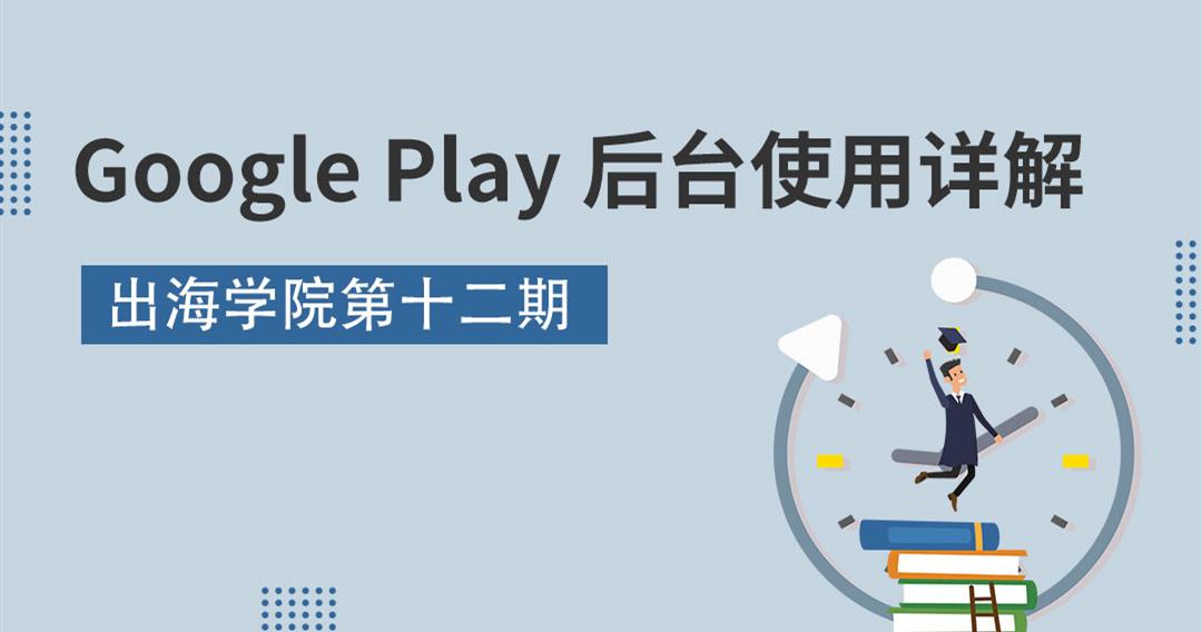 Enjoy出海 出海学院 第十二期 Google Play后台使用技巧详解 - 移动互联网出海,出海服务,海外的行业服务平台 - Enjoy出海