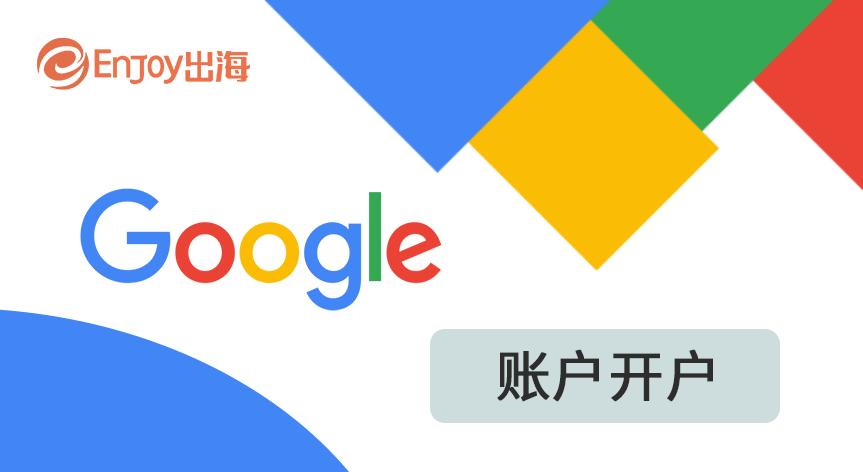 Google开户报名 - 移动互联网出海,出海服务,海外的行业服务平台 - Enjoy出海