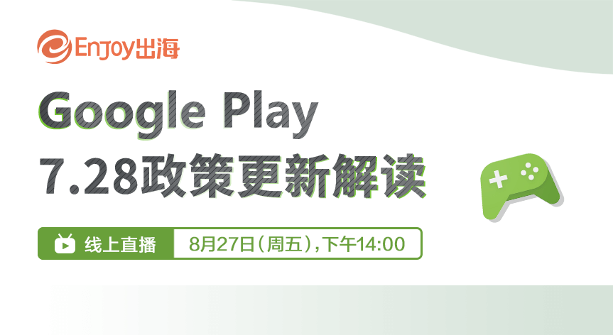 Google Play 7.28 政策更新解读 - 移动互联网出海,出海服务,海外的行业服务平台 - Enjoy出海
