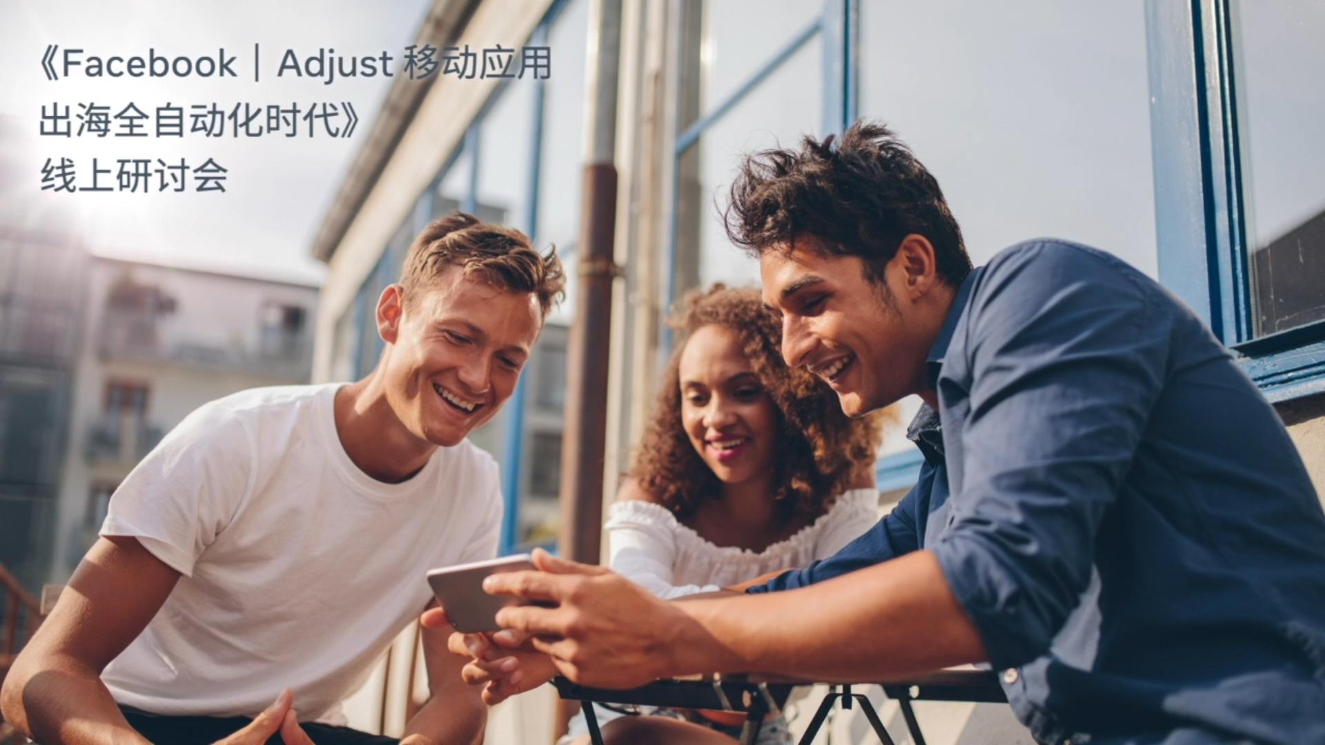《Facebook & Adjust 移动应用出海全自动化时代》线上研讨会