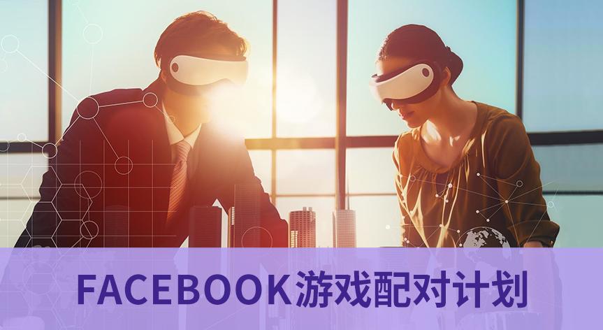 Facebook游戏配对计划 - 移动互联网出海,出海服务,海外的行业服务平台 - Enjoy出海
