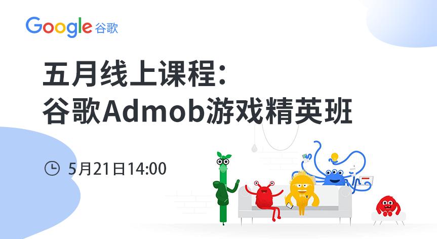 Google五月线上课程:谷歌Admob游戏精英班 - 移动互联网出海,出海服务,海外的行业服务平台 - Enjoy出海